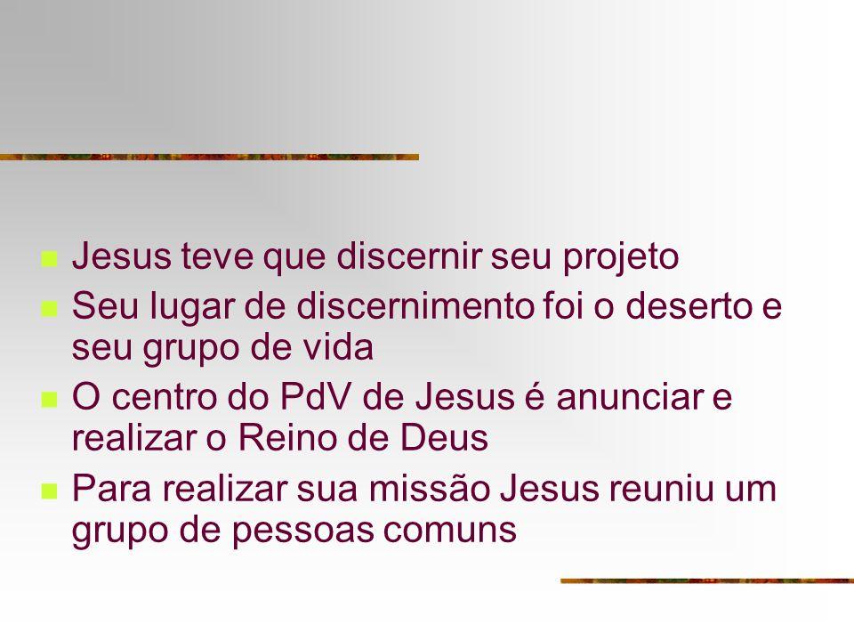 Jesus teve que discernir seu projeto Seu lugar de discernimento foi o deserto e seu grupo de vida O centro do PdV de Jesus é anunciar e realizar o Reino de Deus Para realizar sua missão Jesus reuniu um grupo de pessoas comuns