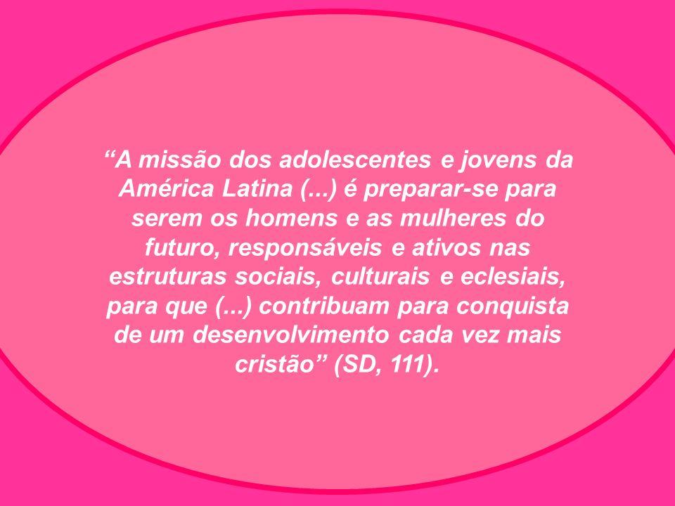 A missão dos adolescentes e jovens da América Latina (...) é preparar-se para serem os homens e as mulheres do futuro, responsáveis e ativos nas estruturas sociais, culturais e eclesiais, para que (...) contribuam para conquista de um desenvolvimento cada vez mais cristão (SD, 111).