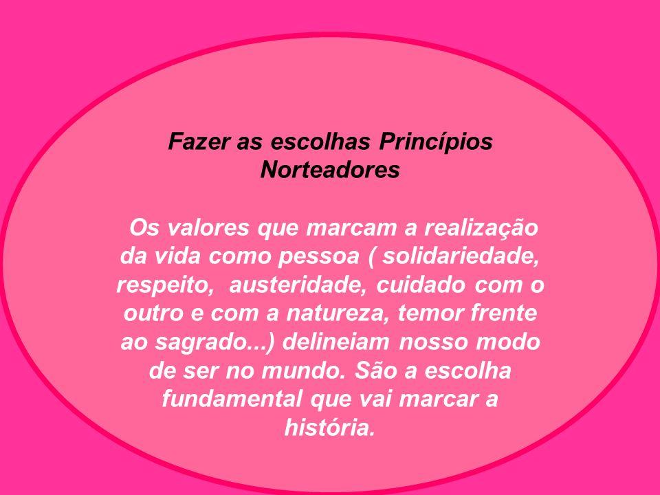 Fazer as escolhas Princípios Norteadores Os valores que marcam a realização da vida como pessoa ( solidariedade, respeito, austeridade, cuidado com o