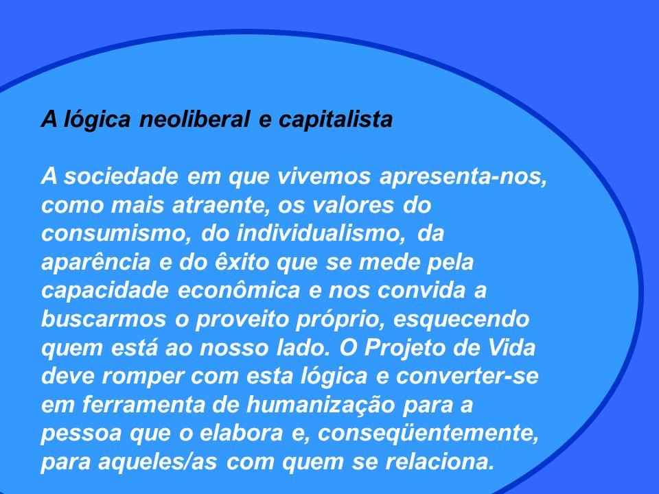 A lógica neoliberal e capitalista A sociedade em que vivemos apresenta-nos, como mais atraente, os valores do consumismo, do individualismo, da aparência e do êxito que se mede pela capacidade econômica e nos convida a buscarmos o proveito próprio, esquecendo quem está ao nosso lado.