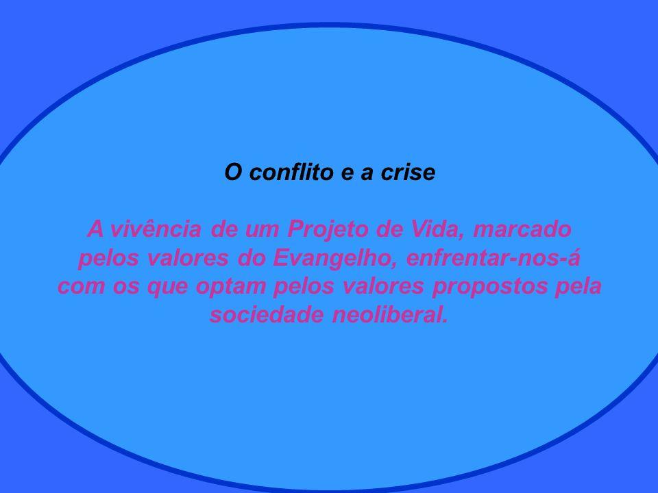 O conflito e a crise A vivência de um Projeto de Vida, marcado pelos valores do Evangelho, enfrentar-nos-á com os que optam pelos valores propostos pela sociedade neoliberal.