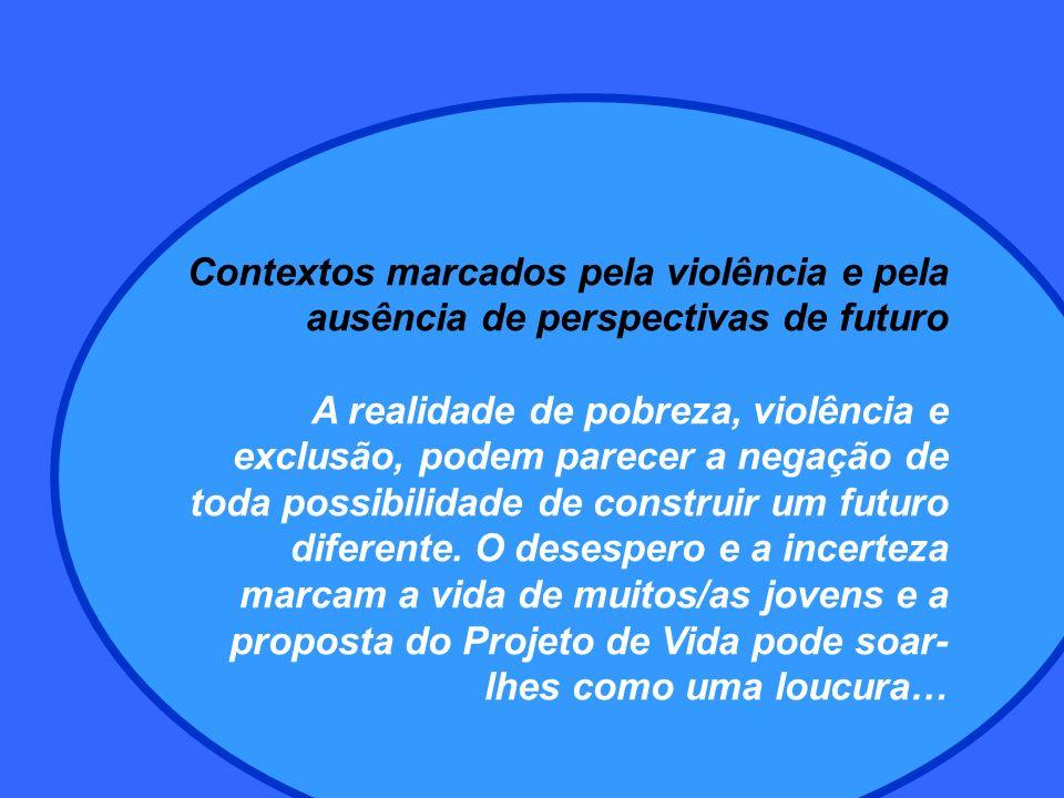 Contextos marcados pela violência e pela ausência de perspectivas de futuro A realidade de pobreza, violência e exclusão, podem parecer a negação de toda possibilidade de construir um futuro diferente.