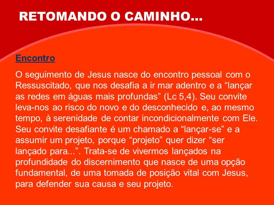 RETOMANDO O CAMINHO… Encontro O seguimento de Jesus nasce do encontro pessoal com o Ressuscitado, que nos desafia a ir mar adentro e a lançar as redes em águas mais profundas (Lc 5,4).