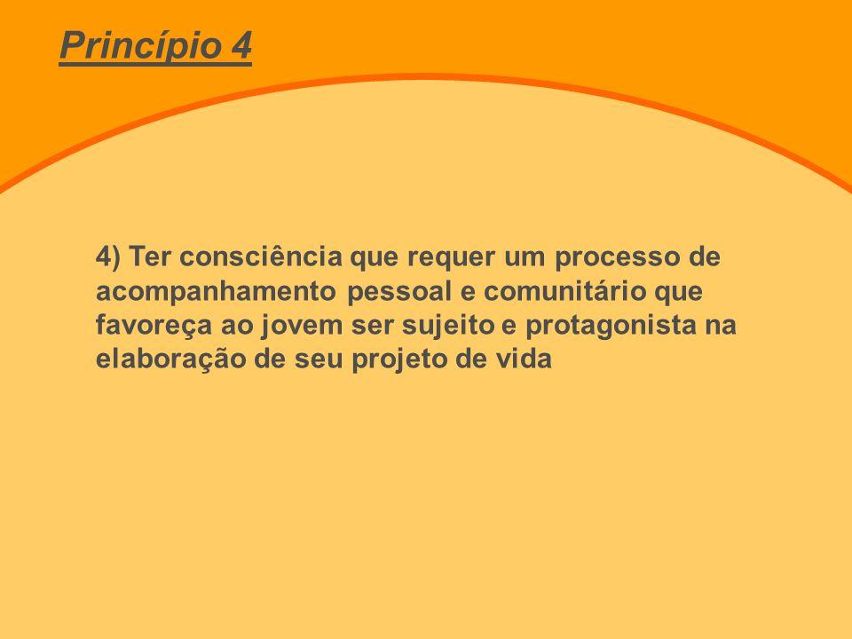 4) Ter consciência que requer um processo de acompanhamento pessoal e comunitário que favoreça ao jovem ser sujeito e protagonista na elaboração de seu projeto de vida Princípio 4