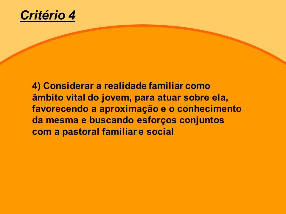 4) Considerar a realidade familiar como âmbito vital do jovem, para atuar sobre ela, favorecendo a aproximação e o conhecimento da mesma e buscando esforços conjuntos com a pastoral familiar e social Critério 4