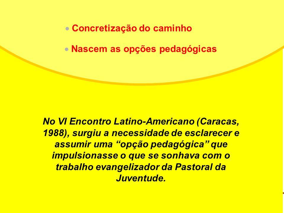 No VI Encontro Latino-Americano (Caracas, 1988), surgiu a necessidade de esclarecer e assumir uma opção pedagógica que impulsionasse o que se sonhava com o trabalho evangelizador da Pastoral da Juventude.
