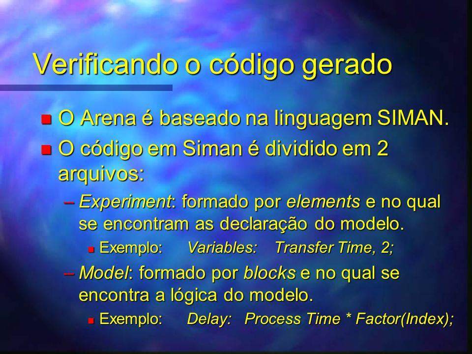 Verificando o código gerado n O Arena é baseado na linguagem SIMAN. n O código em Siman é dividido em 2 arquivos: –Experiment: formado por elements e