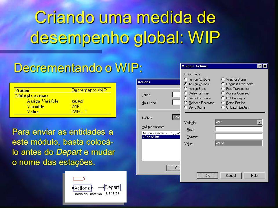 Criando uma medida de desempenho global: WIP Decrementando o WIP: Para enviar as entidades a este módulo, basta colocá- lo antes do Depart e mudar o n