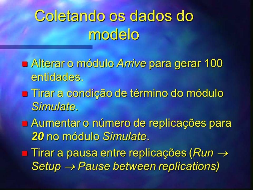 Coletando os dados do modelo n Alterar o módulo Arrive para gerar 100 entidades. n Tirar a condição de término do módulo Simulate. n Aumentar o número