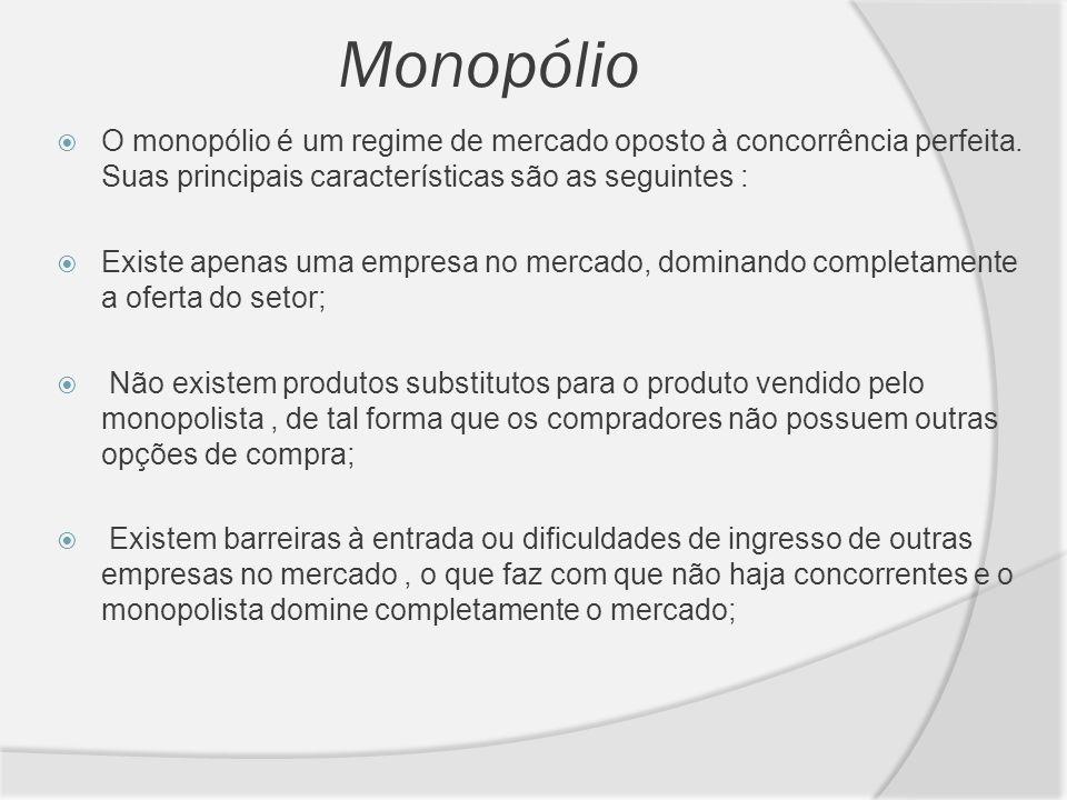 Monopólio O monopólio é um regime de mercado oposto à concorrência perfeita. Suas principais características são as seguintes : Existe apenas uma empr