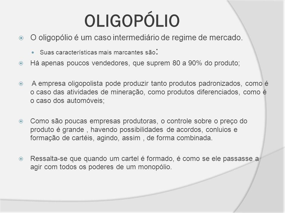 OLIGOPÓLIO O oligopólio é um caso intermediário de regime de mercado. Suas características mais marcantes são : Há apenas poucos vendedores, que supre