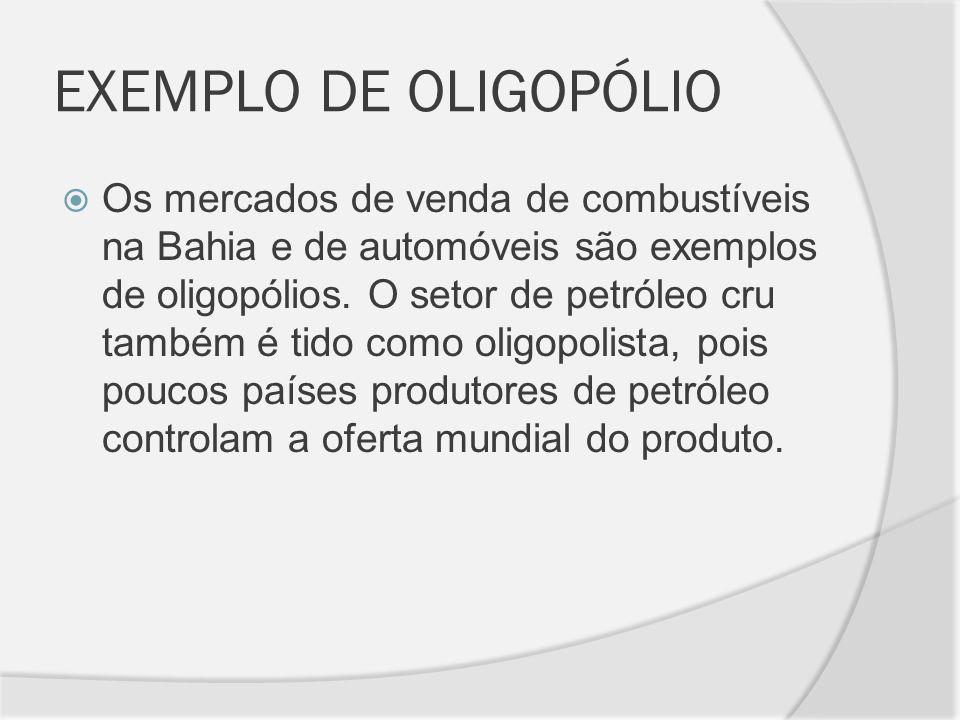 EXEMPLO DE OLIGOPÓLIO Os mercados de venda de combustíveis na Bahia e de automóveis são exemplos de oligopólios. O setor de petróleo cru também é tido