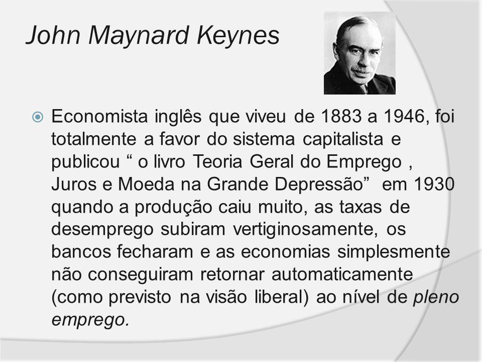 John Maynard Keynes Economista inglês que viveu de 1883 a 1946, foi totalmente a favor do sistema capitalista e publicou o livro Teoria Geral do Empre