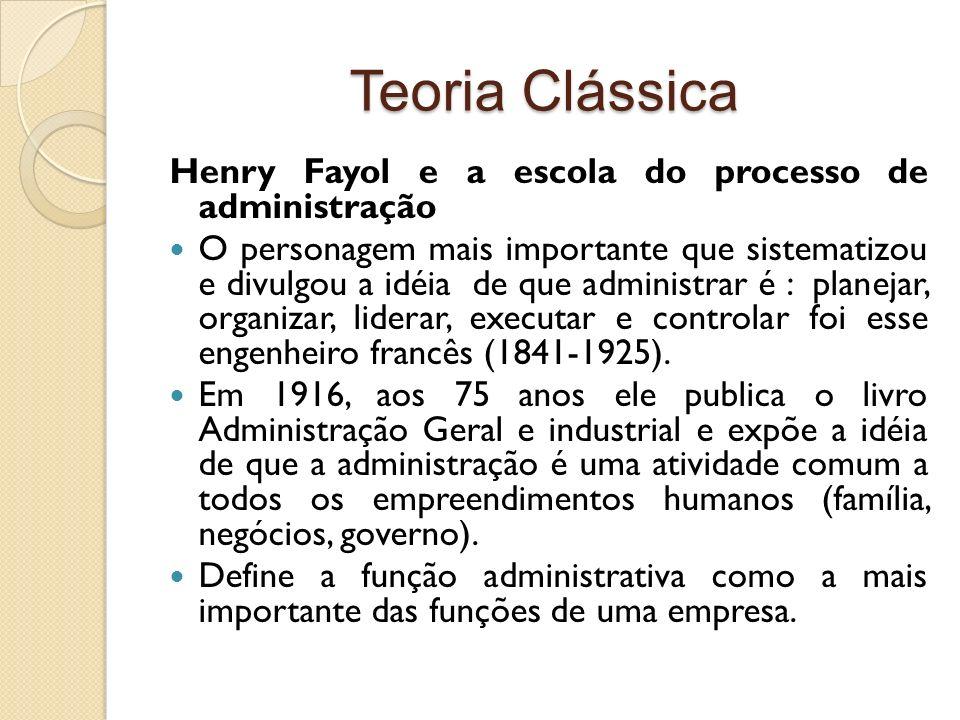 Teoria Clássica Henry Fayol e a escola do processo de administração O personagem mais importante que sistematizou e divulgou a idéia de que administra