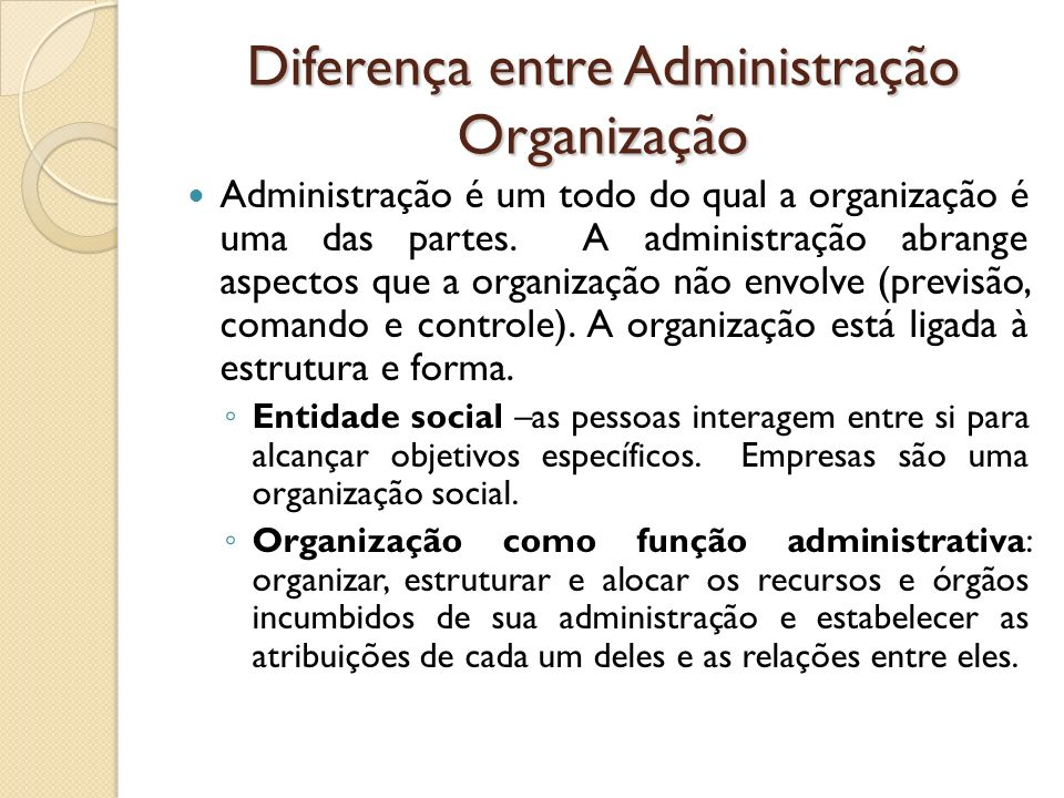 Diferença entre Administração Organização Administração é um todo do qual a organização é uma das partes. A administração abrange aspectos que a organ