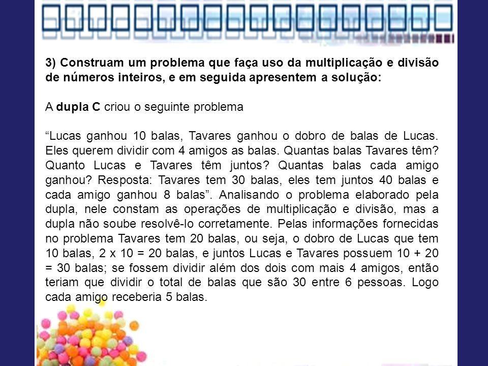 3) Construam um problema que faça uso da multiplicação e divisão de números inteiros, e em seguida apresentem a solução: A dupla C criou o seguinte problema Lucas ganhou 10 balas, Tavares ganhou o dobro de balas de Lucas.