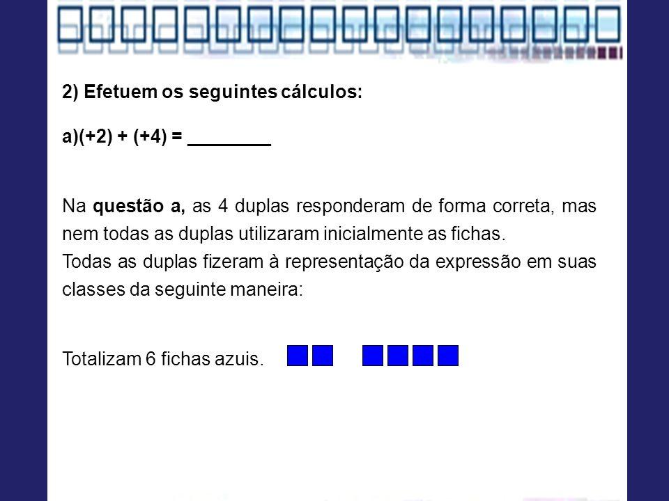 2) Efetuem os seguintes cálculos: a)(+2) + (+4) = ________ Na questão a, as 4 duplas responderam de forma correta, mas nem todas as duplas utilizaram inicialmente as fichas.