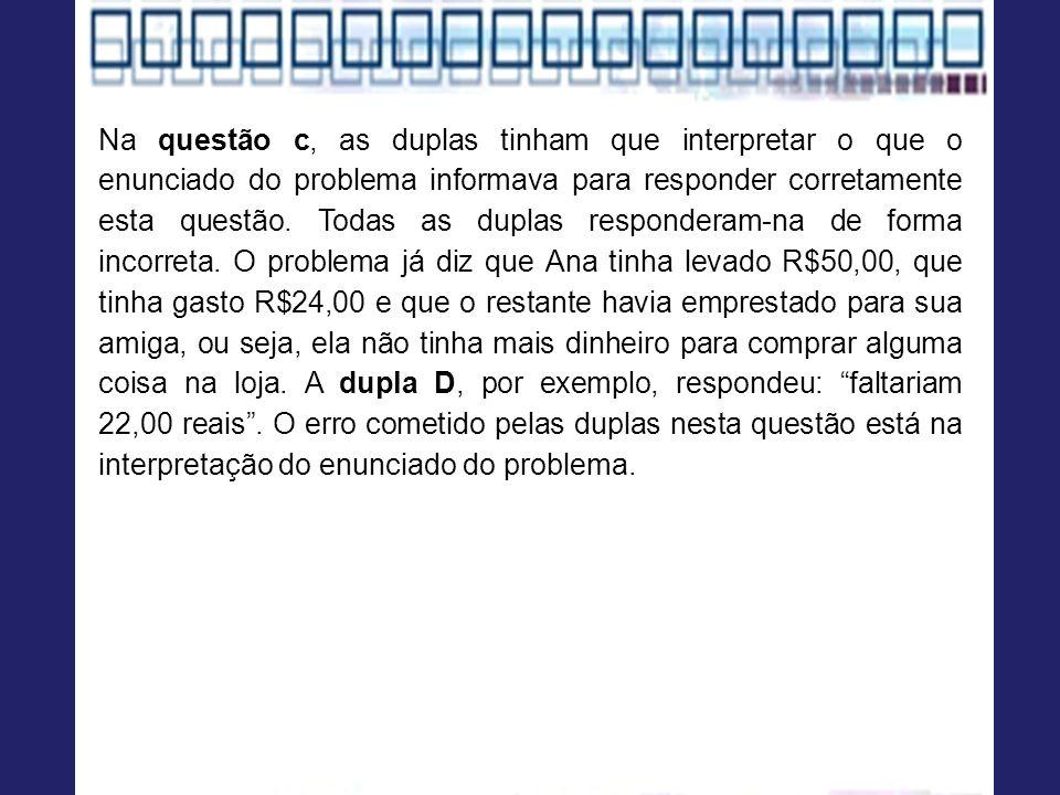 Na questão c, as duplas tinham que interpretar o que o enunciado do problema informava para responder corretamente esta questão.