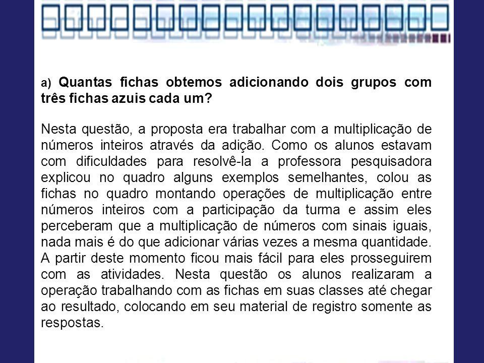 a) Quantas fichas obtemos adicionando dois grupos com três fichas azuis cada um? Nesta questão, a proposta era trabalhar com a multiplicação de número