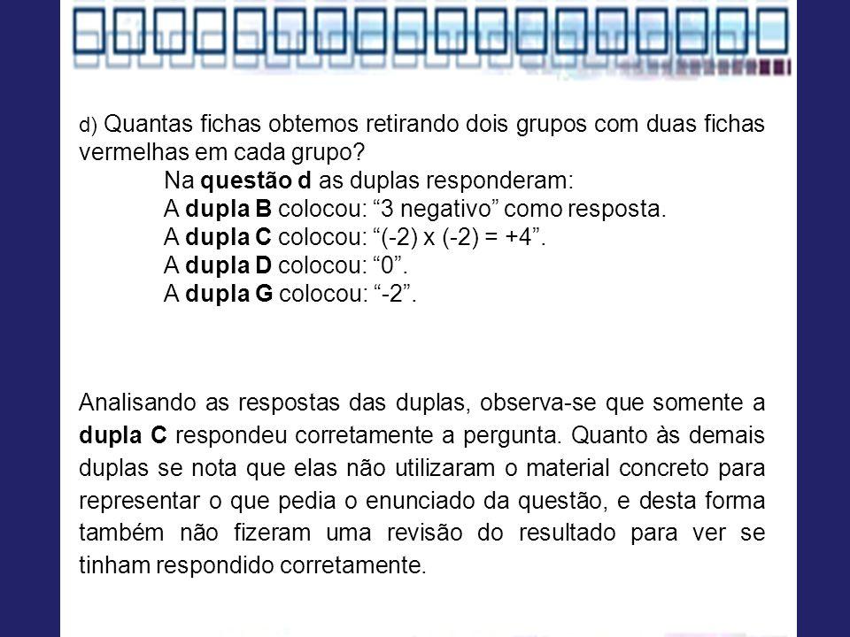 d) Quantas fichas obtemos retirando dois grupos com duas fichas vermelhas em cada grupo? Na questão d as duplas responderam: A dupla B colocou: 3 nega