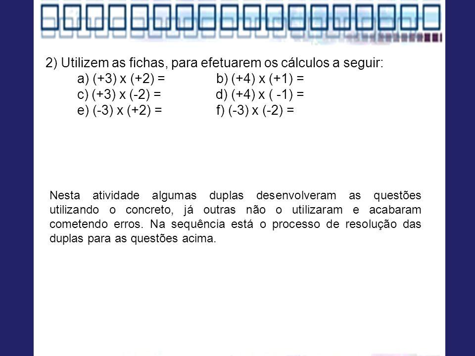 2) Utilizem as fichas, para efetuarem os cálculos a seguir: a) (+3) x (+2) = b) (+4) x (+1) = c) (+3) x (-2) = d) (+4) x ( -1) = e) (-3) x (+2) = f) (-3) x (-2) = Nesta atividade algumas duplas desenvolveram as questões utilizando o concreto, já outras não o utilizaram e acabaram cometendo erros.