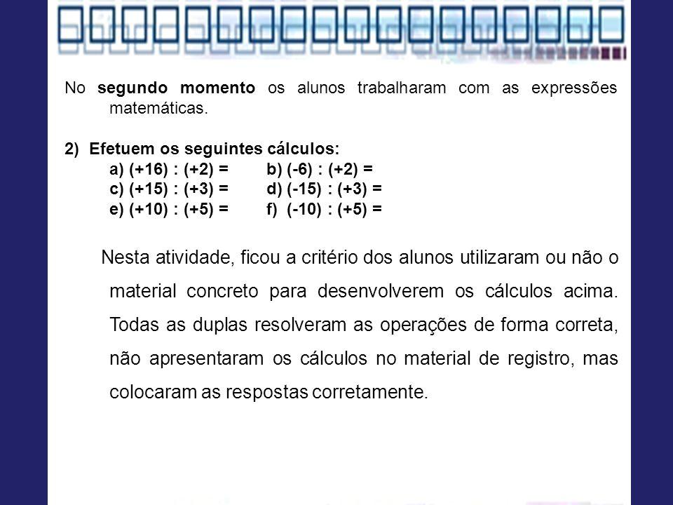 No segundo momento os alunos trabalharam com as expressões matemáticas. 2) Efetuem os seguintes cálculos: a) (+16) : (+2) = b) (-6) : (+2) = c) (+15)