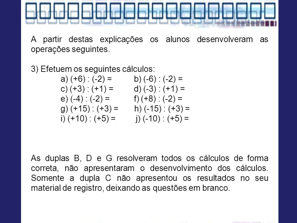 A partir destas explicações os alunos desenvolveram as operações seguintes. 3) Efetuem os seguintes cálculos: a) (+6) : (-2) = b) (-6) : (-2) = c) (+3