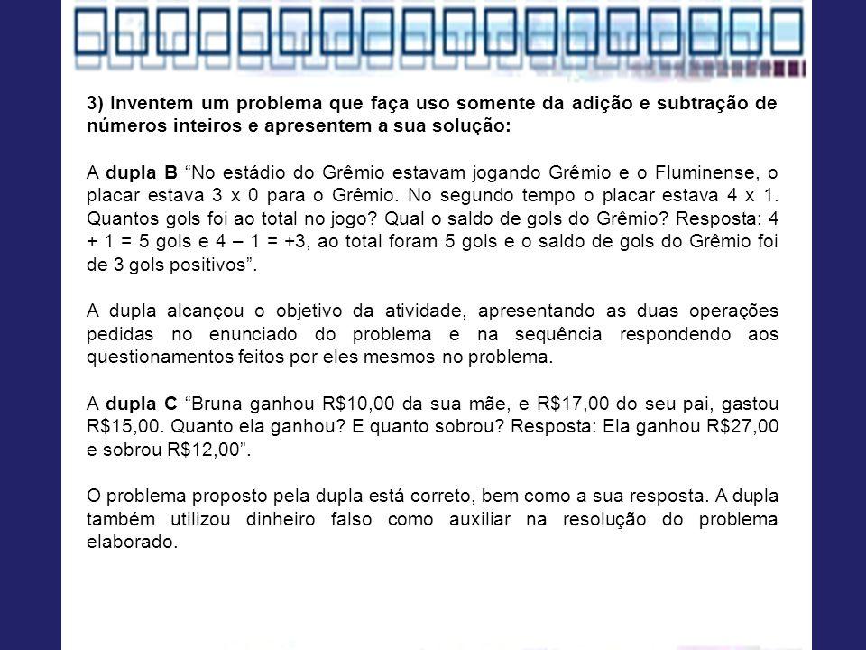 3) Inventem um problema que faça uso somente da adição e subtração de números inteiros e apresentem a sua solução: A dupla B No estádio do Grêmio estavam jogando Grêmio e o Fluminense, o placar estava 3 x 0 para o Grêmio.