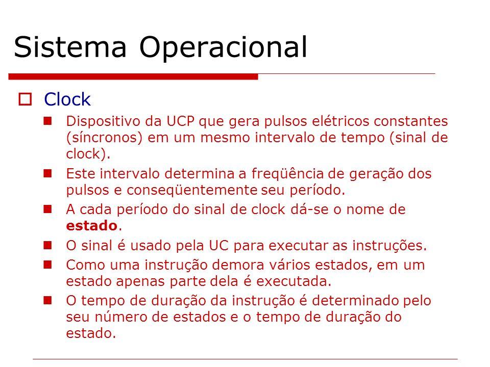 Sistema Operacional Clock Dispositivo da UCP que gera pulsos elétricos constantes (síncronos) em um mesmo intervalo de tempo (sinal de clock). Este in