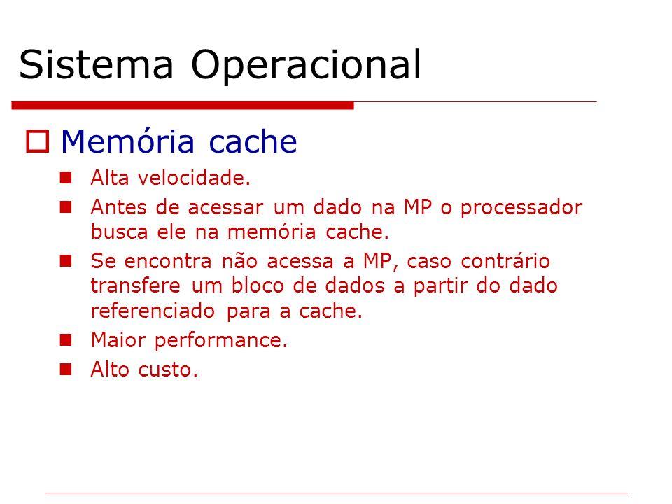 Sistema Operacional Memória cache Alta velocidade. Antes de acessar um dado na MP o processador busca ele na memória cache. Se encontra não acessa a M