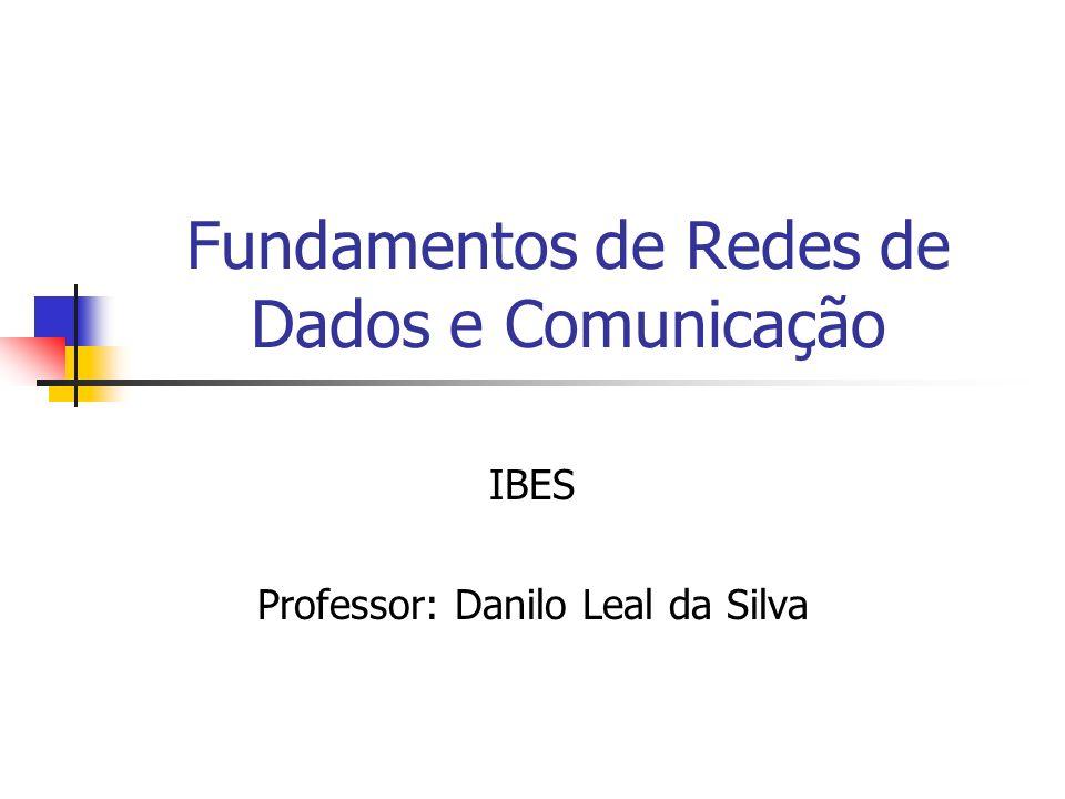 Fundamentos de Redes de Dados e Comunicação IBES Professor: Danilo Leal da Silva
