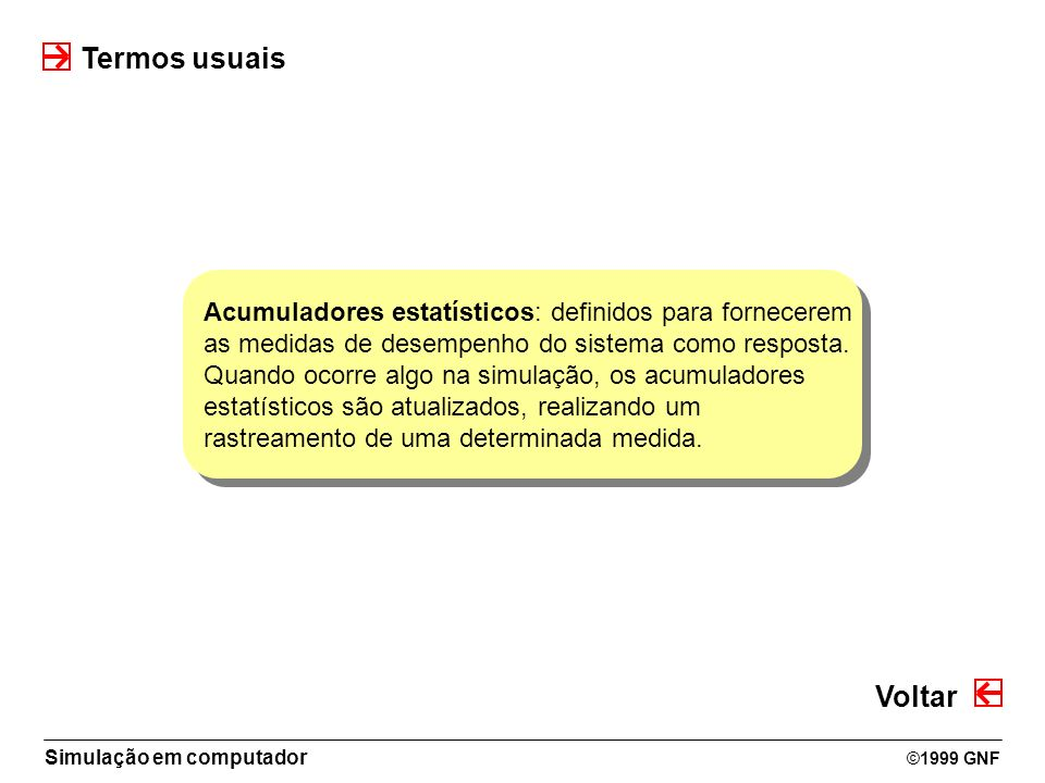 Simulação em computador ©1999 GNF Acumuladores estatísticos: definidos para fornecerem as medidas de desempenho do sistema como resposta. Quando ocorr