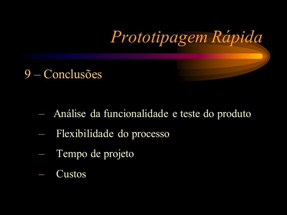 Prototipagem Rápida 9 – Conclusões – Análise da funcionalidade e teste do produto – Flexibilidade do processo – Tempo de projeto – Custos