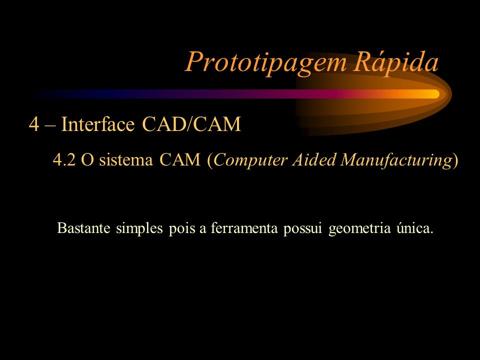 Prototipagem Rápida 4 – Interface CAD/CAM 4.2 O sistema CAM (Computer Aided Manufacturing) Bastante simples pois a ferramenta possui geometria única.