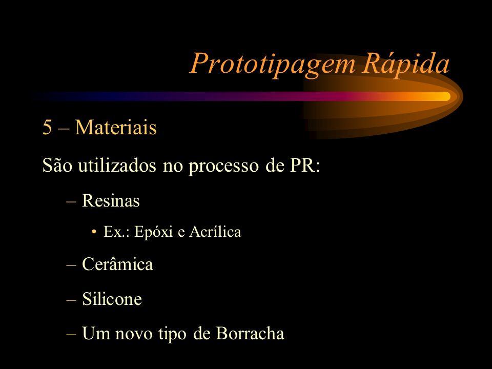 Prototipagem Rápida 5 – Materiais São utilizados no processo de PR: –Resinas Ex.: Epóxi e Acrílica –Cerâmica –Silicone –Um novo tipo de Borracha