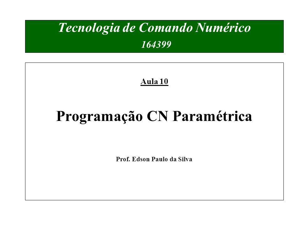 Tecnologia de Comando Numérico 164399 Aula 10 Programação CN Paramétrica Prof. Edson Paulo da Silva