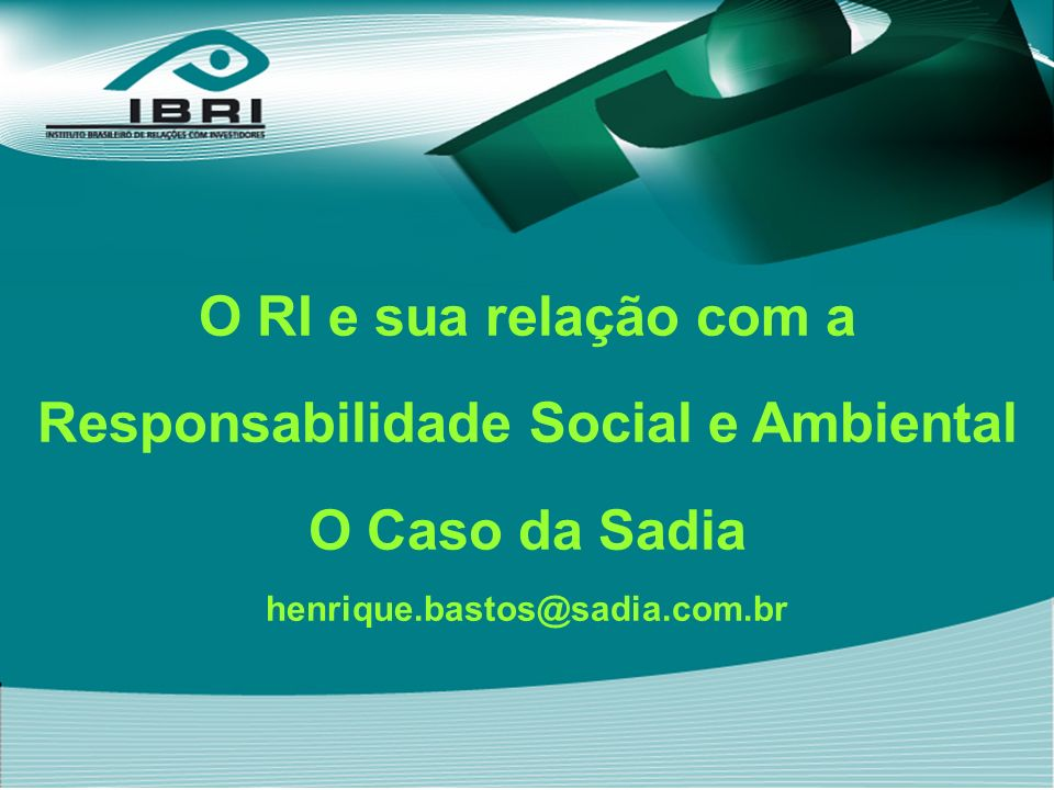 O RI e sua relação com a Responsabilidade Social e Ambiental O Caso da Sadia henrique.bastos@sadia.com.br