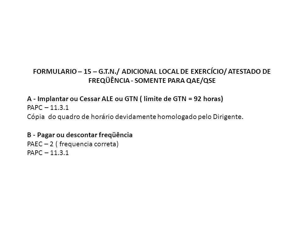 FORMULARIO – 15 – G.T.N./ ADICIONAL LOCAL DE EXERCÍCIO/ ATESTADO DE FREQÜÊNCIA - SOMENTE PARA QAE/QSE A - Implantar ou Cessar ALE ou GTN ( limite de GTN = 92 horas) PAPC – 11.3.1 Cópia do quadro de horário devidamente homologado pelo Dirigente.