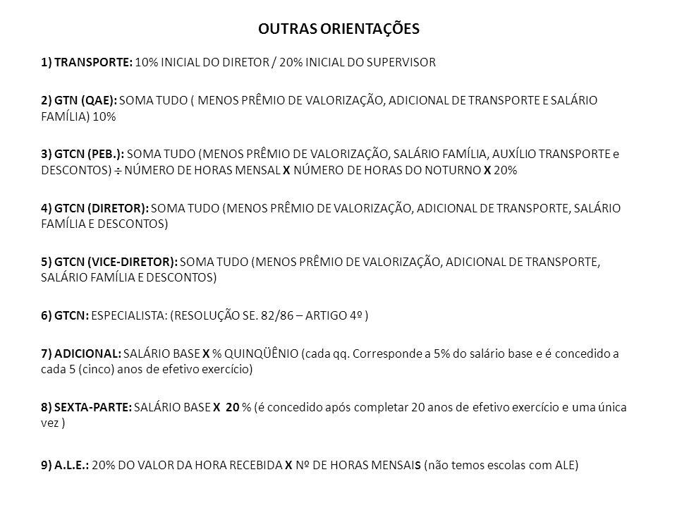 OUTRAS ORIENTAÇÕES 1) TRANSPORTE: 10% INICIAL DO DIRETOR / 20% INICIAL DO SUPERVISOR 2) GTN (QAE): SOMA TUDO ( MENOS PRÊMIO DE VALORIZAÇÃO, ADICIONAL DE TRANSPORTE E SALÁRIO FAMÍLIA) 10% 3) GTCN (PEB.): SOMA TUDO (MENOS PRÊMIO DE VALORIZAÇÃO, SALÁRIO FAMÍLIA, AUXÍLIO TRANSPORTE e DESCONTOS) NÚMERO DE HORAS MENSAL X NÚMERO DE HORAS DO NOTURNO X 20% 4) GTCN (DIRETOR): SOMA TUDO (MENOS PRÊMIO DE VALORIZAÇÃO, ADICIONAL DE TRANSPORTE, SALÁRIO FAMÍLIA E DESCONTOS) 5) GTCN (VICE-DIRETOR): SOMA TUDO (MENOS PRÊMIO DE VALORIZAÇÃO, ADICIONAL DE TRANSPORTE, SALÁRIO FAMÍLIA E DESCONTOS) 6) GTCN: ESPECIALISTA: (RESOLUÇÃO SE.