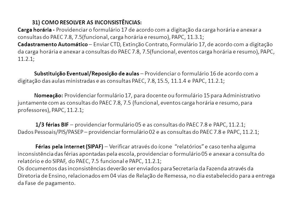 31) COMO RESOLVER AS INCONSISTÊNCIAS: Carga horária - Providenciar o formulário 17 de acordo com a digitação da carga horária e anexar a consultas do PAEC 7.8, 7.5(funcional, carga horária e resumo), PAPC, 11.3.1; Cadastramento Automático – Enviar CTD, Extinção Contrato, Formulário 17, de acordo com a digitação da carga horária e anexar a consultas do PAEC 7.8, 7.5(funcional, eventos carga horária e resumo), PAPC, 11.2.1; Substituição Eventual/Reposição de aulas – Providenciar o formulário 16 de acordo com a digitação das aulas ministradas e as consultas PAEC, 7.8, 15.5, 11.1.4 e PAPC, 11.2.1; Nomeação: Providenciar formulário 17, para docente ou formulário 15 para Administrativo juntamente com as consultas do PAEC 7.8, 7.5 (funcional, eventos carga horária e resumo, para professores), PAPC, 11.2.1; 1/3 férias BIF – providenciar formulário 05 e as consultas do PAEC 7.8 e PAPC, 11.2.1; Dados Pessoais/PIS/PASEP – providenciar formulário 02 e as consultas do PAEC 7.8 e PAPC, 11.2.1; Férias pela internet (SIPAF) – Verificar através do ícone relatórios e caso tenha alguma inconsistência das férias apontadas pela escola, providenciar o formulário 05 e anexar a consulta do relatório e do SIPAF, do PAEC, 7.5 funcional e PAPC, 11.2.1; Os documentos das inconsistências deverão ser enviados para Secretaria da Fazenda através da Diretoria de Ensino, relacionados em 04 vias de Relação de Remessa, no dia estabelecido para a entrega da Fase de pagamento.