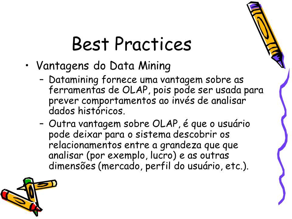 Best Practices Vantagens do Data Mining –Datamining fornece uma vantagem sobre as ferramentas de OLAP, pois pode ser usada para prever comportamentos