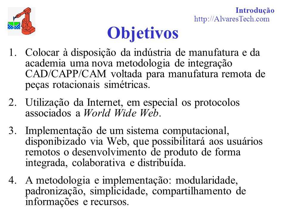 Introdução http://AlvaresTech.com Objetivos 1.Colocar à disposição da indústria de manufatura e da academia uma nova metodologia de integração CAD/CAP