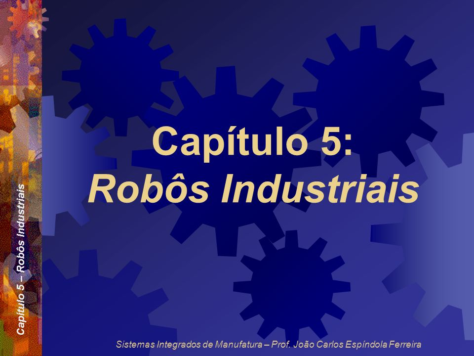Capítulo 5 – Robôs Industriais Sistemas Integrados de Manufatura – Prof. João Carlos Espíndola Ferreira Capítulo 5: Robôs Industriais
