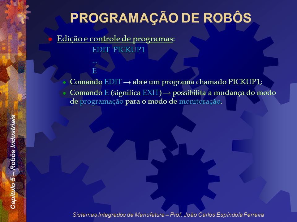 Capítulo 5 – Robôs Industriais Sistemas Integrados de Manufatura – Prof. João Carlos Espíndola Ferreira PROGRAMAÇÃO DE ROBÔS Edição e controle de prog