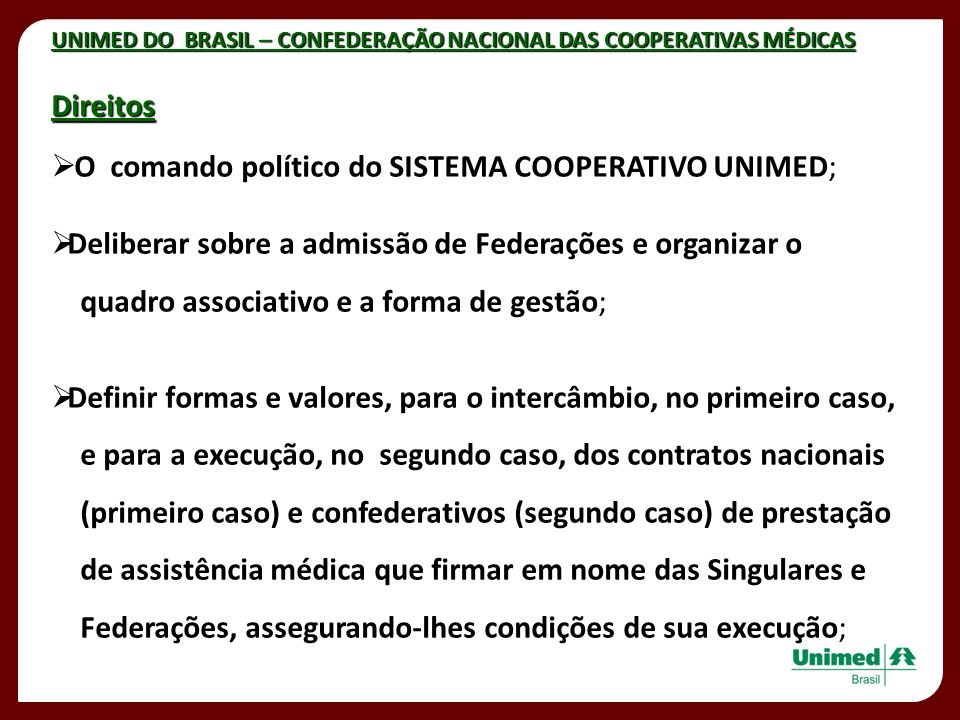 UNIMED DO BRASIL – CONFEDERAÇÃO NACIONAL DAS COOPERATIVAS MÉDICAS Direitos O comando político do SISTEMA COOPERATIVO UNIMED; Deliberar sobre a admissã