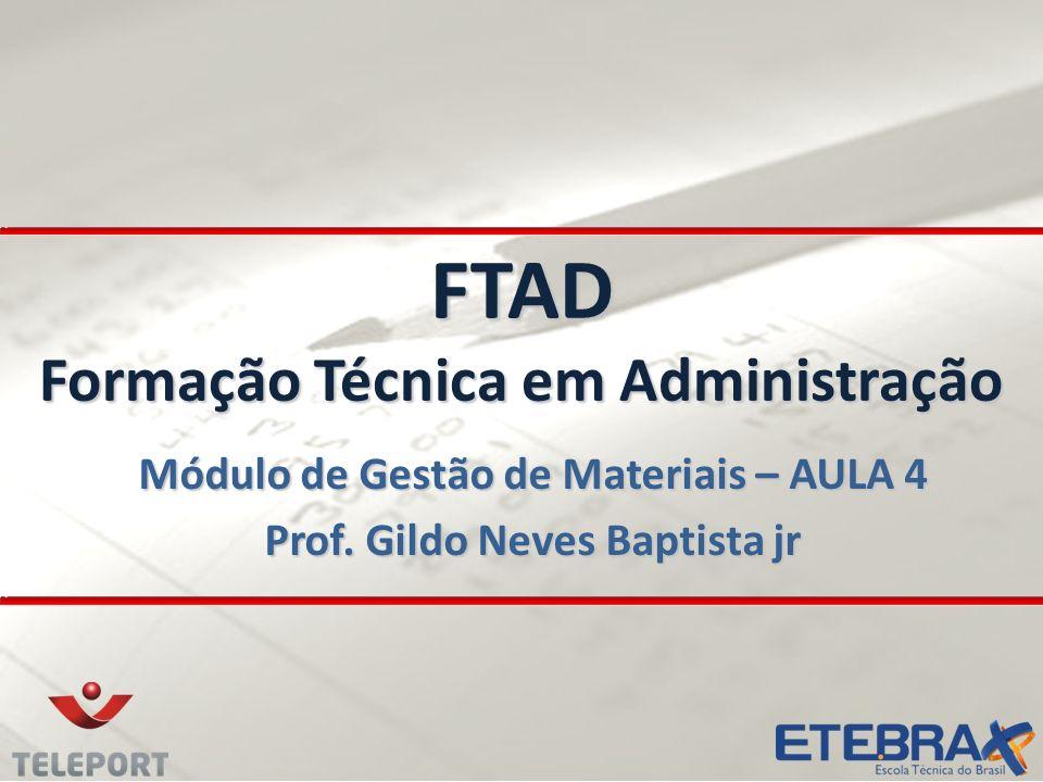 FTAD Formação Técnica em Administração Módulo de Gestão de Materiais – AULA 4 Prof. Gildo Neves Baptista jr