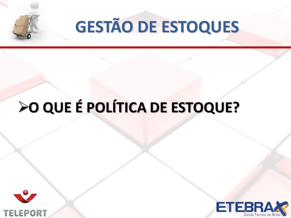 GESTÃO DE ESTOQUES O QUE É POLÍTICA DE ESTOQUE? O QUE É POLÍTICA DE ESTOQUE?