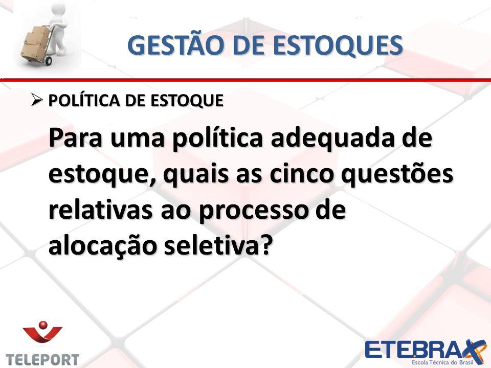 GESTÃO DE ESTOQUES POLÍTICA DE ESTOQUE POLÍTICA DE ESTOQUE Para uma política adequada de estoque, quais as cinco questões relativas ao processo de alo