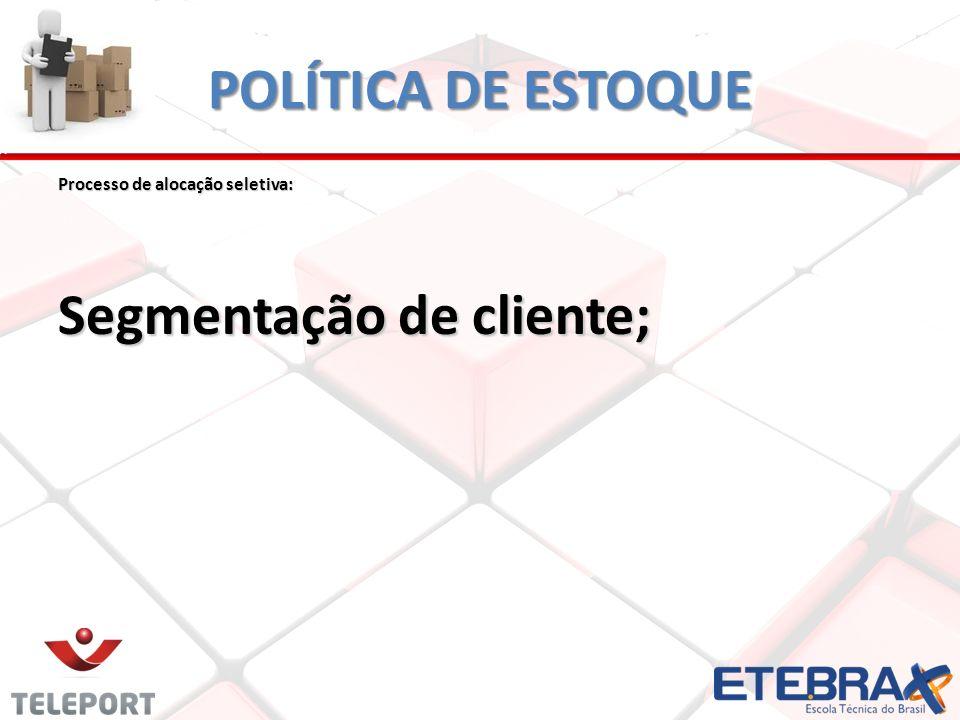 POLÍTICA DE ESTOQUE Processo de alocação seletiva: Segmentação de cliente;