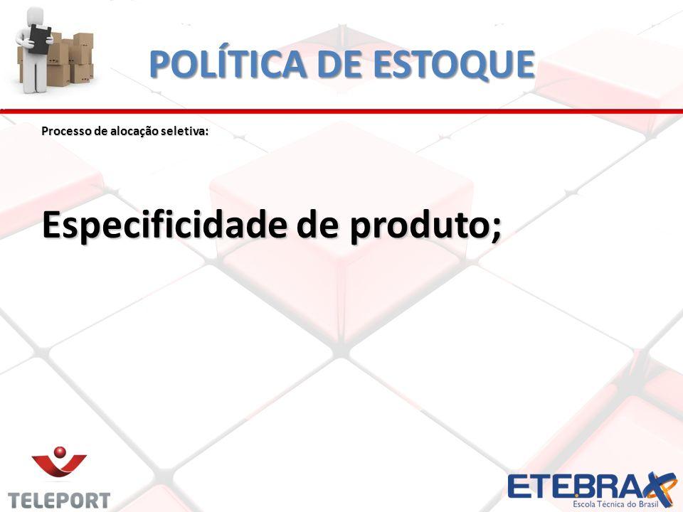 POLÍTICA DE ESTOQUE Processo de alocação seletiva: Especificidade de produto;